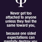 Never get too attached to anyone unless they feel the same toward you, because one sided expectation